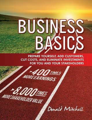 Business Basics: Prepare Yourself, Add Customers, Cut Costs, and Eliminate Investments for You and Your Stakeholders--LESSON ONE Donald Mitchell