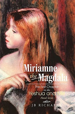 Miriamne the Magdala-The First Chapter in the Yeshua and Miri Novel Series JB Richards