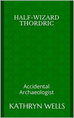 Half-Wizard Thordric: Accidental Archaeologist  by  Kathryn Wells
