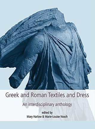 Greek and Roman Textiles and Dress: An Interdisciplinary Anthology (Textile Research Series)  by  Mary Harlow