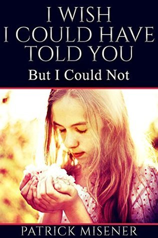 I Wish I Could Have Told You: But I Could Not  by  Patrick Misener