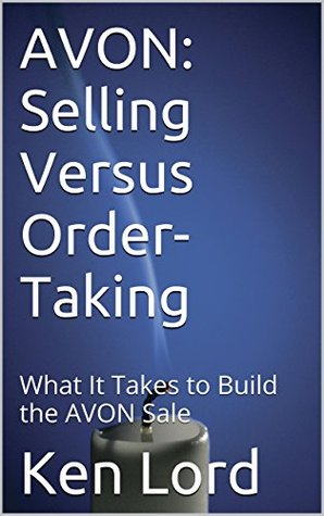 AVON: Selling Versus Order-Taking: What It Takes to Build the AVON Sale Ken Lord