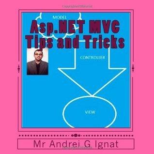 Asp.NET MVC Tips and Tricks: Tips from a ASP.NET MVC programmer Mr Andrei G Ignat