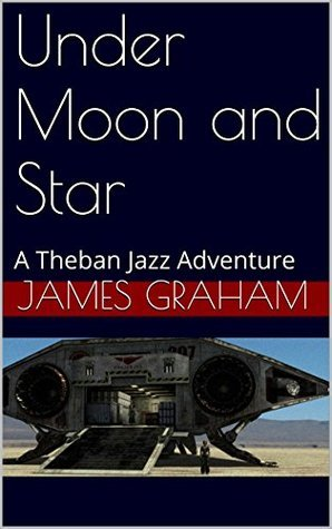 Under Moon and Star: A Theban Jazz Adventure  by  James Graham