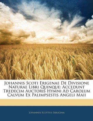 Johannis Scoti Erigenae De Divisione Naturae Libri Quinque: Accedunt Tredecim Auctoris Hymni Ad Carolum Calvum Ex Palimpsestis Angeli Maii  by  Johannes Scottus Eriugena