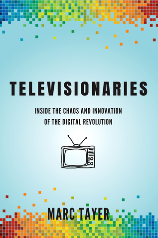 Televisionaries: Inside the Chaos and Innovation of the Digital Revolution Marc Tayer