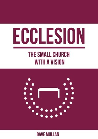 Ecclesion: the Small Church with a Vision Dave Mullan