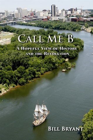 Call Me B: A Hopeful View of History and the Revolution  by  Bill Bryant
