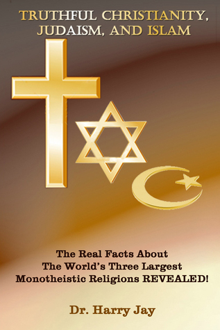 Truthful Christianity, Judaism and Islam  by  Harry Jay