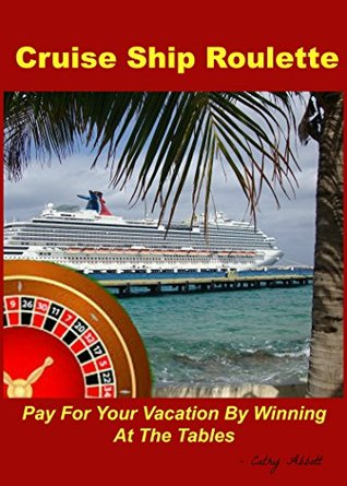 Cruise Ship Roulette: Pay For Your Vacation By Winning At The Tables  by  Cathy Abbott