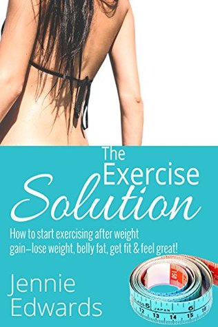 The Exercise Solution!: How to Start Exercising after Weight Gain - Lose weight, Belly fat, Get fit & Feel great! Jennie Edwards