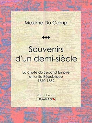 Souvenirs dun demi-siècle: La chute du Second Empire et la IIIe République - 1870-1882  by  Maxime Du Camp