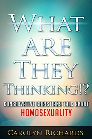 What Are They Thinking!?: Conservative Christians Talk About Homosexuality Carolyn Richards