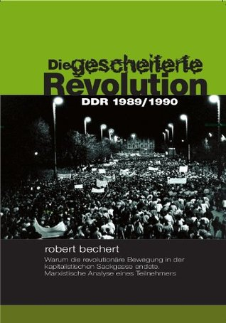 Die gescheiterte Revolution - DDR 1989/1990  by  Robert Bechert