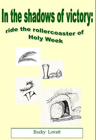 In The Shadows of Victory:- Ride The Rollercoaster Of Holy Week Becky Lovatt