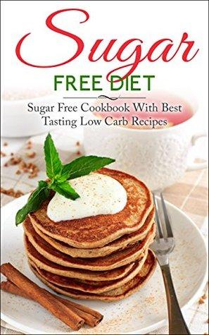 Sugar Free Diet: Sugar Free Cookbook With Best Tasting Low Carb Recipes (Sugar Free, Sugar Free Diet, Sugar Free Life, Low Carb Recipes, Sugar Free Recipes, Sugar Free Cookbook, Diabetes) Liza Leake