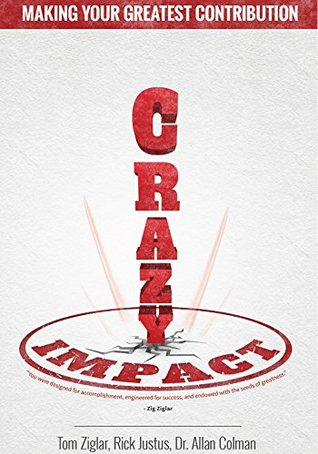 Crazy Impact: Making Your Greatest Contribution in Work, Home and Life Tom Ziglar