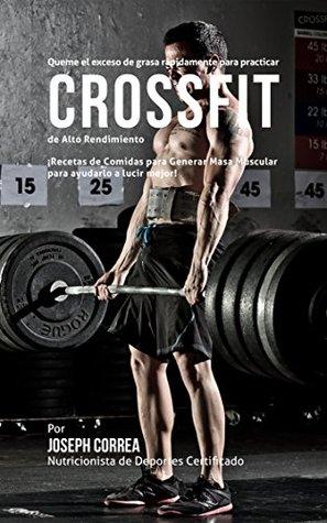 Queme el exceso de grasa rapidamente para practicar CrossFit de Alto Rendimiento: ¡Recetas de Comidas para Generar Masa Muscular para ayudarlo a lucir mejor!  by  Joseph Correa (Nutricionista de Deportes Certificado)