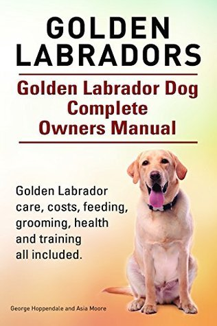Golden Labradors. Golden Labrador care, costs, feeding, grooming, health and training all included. Golden Labrador Complete Owners Manual.  by  George Hoppendale