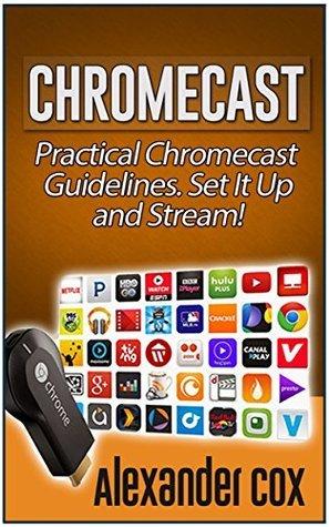 Chromecast: Practical Chromecast Guidelines. Set It Up and Stream! (Chromecast books, Chromecast device, Google chromecast) Alexander Cox