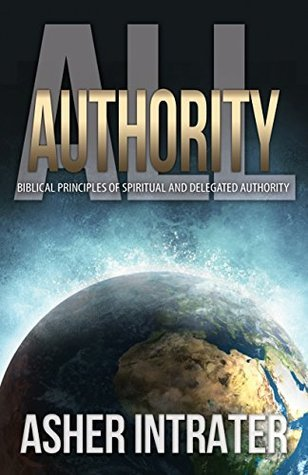 All Authority: Biblical Principles of Spiritual and Delegated Authority  by  Asher Intrater