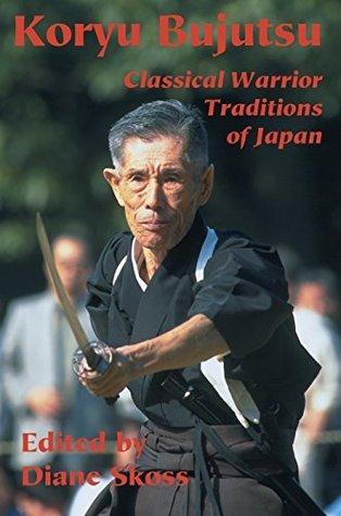 Koryu Bujutsu: Classical Warrior Traditions of Japan Diane Skoss
