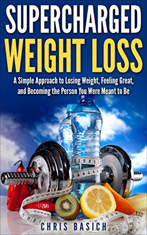 Supercharged Weight Loss: A Simple Approach to Losing Weight, Feeling Great, and Becoming the Person You Were Meant to Be Chris Basich