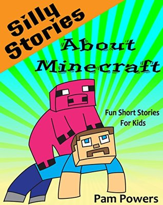 Minecraft: Silly Stories about Minecraft: Fun Short Stories for Kids (Childrens Book: Cute, Bedtime Stories for Beginning Readers Book 6) Pam Powers