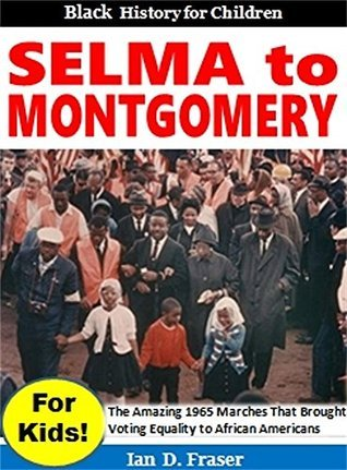 Selma to Montgomery for Kids!: The Amazing Marches That Brought Voting Equality to African Americans Ian D. Fraser