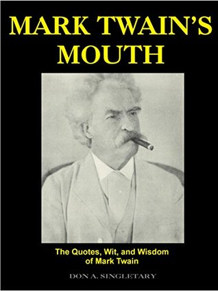 Mark Twains Mouth: The Quotes, Wit, and Wisdom of Mark Twain Don A. Singletary