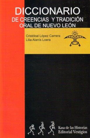 Diccionario de creencias y tradición oral de Nuevo León  by  Cristóbal López Carrera
