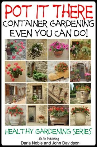 Pot it There: Container Gardening Even YOU Can Do (Healthy Gardening Series Book 12)  by  John Davidson