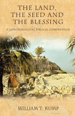 The Land, the Seed and the Blessing: A Chronological Biblical Compendium  by  William T. Kump