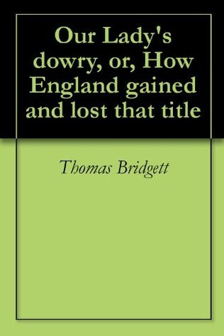 Our Ladys dowry, or, How England gained and lost that title  by  Thomas Bridgett