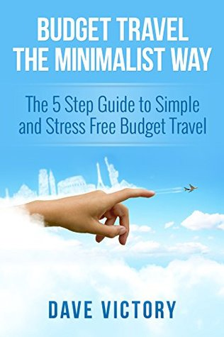 Budget Travel The Minimalist Way: The 5 Step Guide to Simple and Stress Free Budget Travel. (Travel, Budget Travel, Minimalist, Minimalism, Travel Books, Travel Guides) Dave Victory