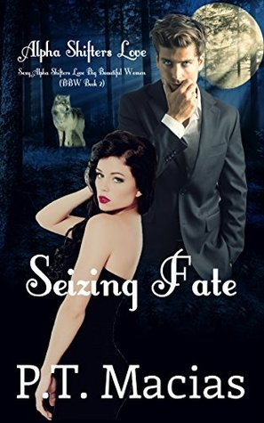 Seizing Fate (Sexy Alpha Shifters Love BBW #2)  by  P.T. Macias