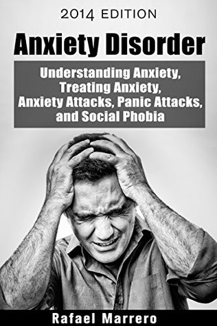 Anxiety Disorder: Understanding Anxiety, Treating Anxiety, Anxiety Attacks, Panic Attacks, and Social Phobia (Understanding Mental Health - Anxiety and Panic Attacks Book 1)  by  Rafael Marrero