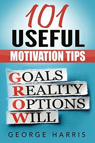 101 Useful Motivation Tips - All You Need To Know To Get And Stay Motivated!  by  George Harris