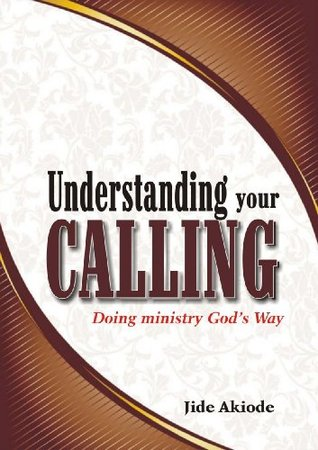 UNDERSTANDING YOUR CALLING - Doing ministry Gods way  by  Jide Akiode