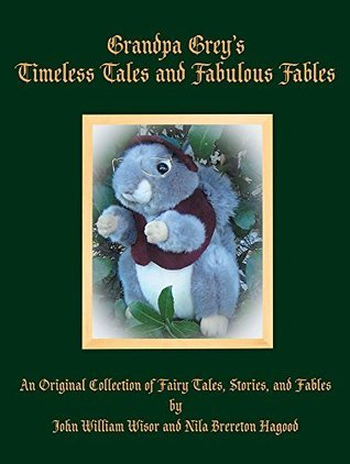 Grandpa Greys Timeless Tales and Fabulous Fables: An Original Collection of Fairy Tales, Stories, and Fables  by  John W. Wisor