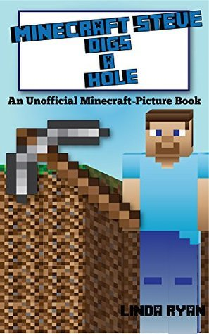 Minecraft Steve Digs A Hole: An Unofficial Minecraft Picture Book  by  Linda Ryan