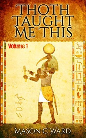 Thoth Taught Me This: Volume 1  by  mason ward