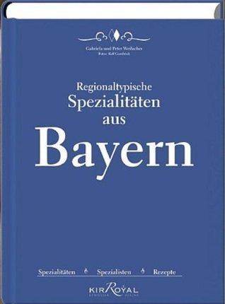 Regionaltypische Spezialitäten aus Bayern: Spezialitäten, Spezialisten und Rezepte  by  Peter Weilacher