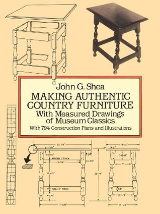 Making Authentic Country Furniture: With Measured Drawings of Museum Classics John Gerald Shea