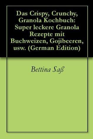 Das Crispy, Crunchy, Granola Kochbuch: Super leckere Granola Rezepte mit Buchweizen, Gojibeeren, usw. Bettina Saß
