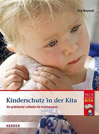 Kinderschutz in der Kita: Ein praktischer Leitfaden für Erzieherinnen und Erzieher Jörg Maywald