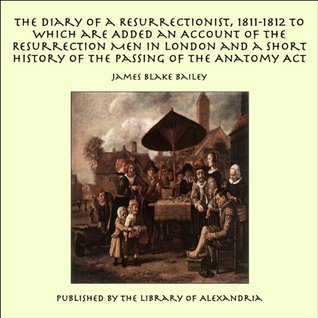 The Diary Of A Resurrectionist 1811-1812, To Which Are Added An Account Of The Resurrection Men In London And A Short History Of The Passing Of The Anatomy Act James Blake Bailey