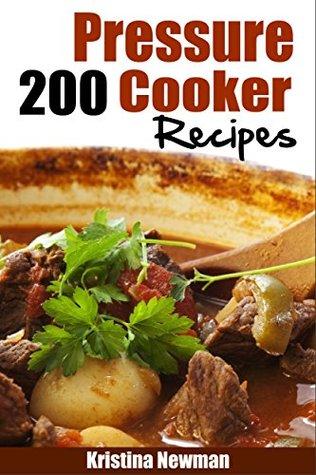 Pressure Cooker: 200 Pressure Cooker Recipes - Quick, Easy & Delicious Pressure Cooker Recipes Kristina Newman