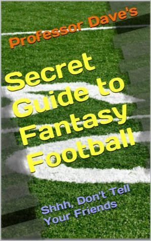 Professor Daves Secret Guide to Fantasy Football: Shhhh Dont Tell Your Friends  by  Dave Hill
