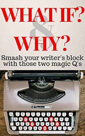 What If? & Why?: Smash your writers block with those two magic Qs (Smart Writing Tips Book 1)  by  L. L. Fine